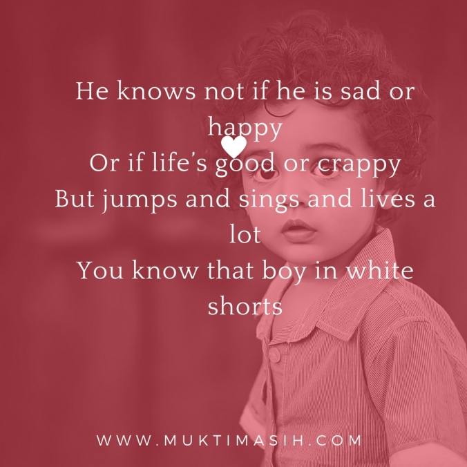 He knows not if he is sad or happyOr if life_s good or crappyBut jumps and sings and lives a lotYou know that boy in white shorts. (3)